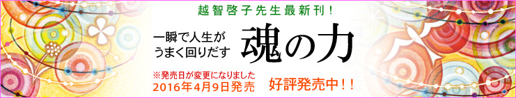 越智啓子先生最新刊「一瞬で人生がうまく回りだす 魂の力」好評発売中!!