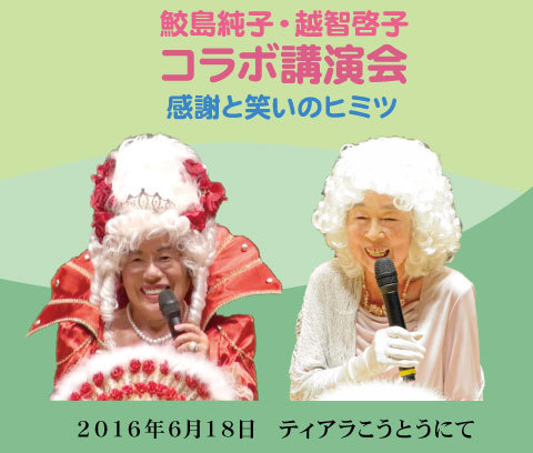鮫島純子・越智啓子コラボ講演会 ~感謝と笑いのヒミツ~(2016年6月18日開催)
