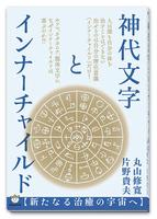 BOOK 神代文字とインナーチャイルド【新たなる治療の宇宙へ】丸山修寛 片野貴夫